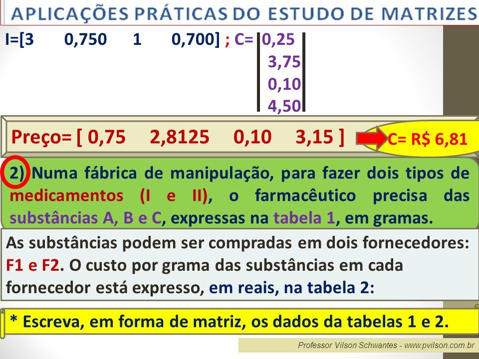 I=[3 0,750 1 0,700] ; C= 0,25 3,75. 0,10. 4,50. Preço= [ 0,75 2,8125 0,10 3,15 ]